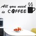 Cut It Out Wall Stickers All You Need Is Coffee Wall Sticker
