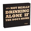 Zipcode™ Design It's Not Really Drinking Alone If The Dog's Home Wood Plock Wall Décor